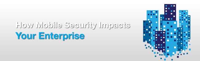 How Mobile Security Impacts Your Enterprise